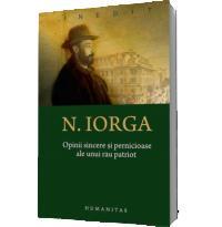 Opinii sincere si pernicioase ale unui rau patriot - Nicolae Iorga