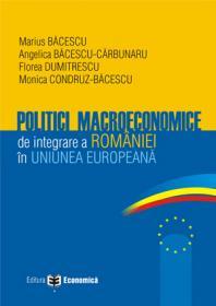 Politici macroeconomice de integrare a Romaniei in Uniunea Europeana - Marius Bacescu , Florea Dumitrescu , Angelica Bacescu-Carbunaru , Monica Condruz-Bacescu