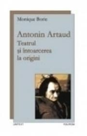 Antonin Artaud. Teatrul si intoarcerea la origini - Monique Borie