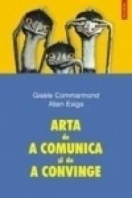 Arta de a comunica si de a convinge - Gisele Commarmond, Alain Exiga
