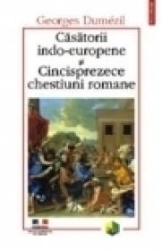 Casatorii indo-europene si Cincisprezece chestiuni romane - Georges Dumezil