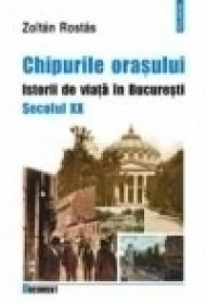 Chipurile orasului. Istorii de viata in Bucuresti. Secolul XX - Zoltan Rostas