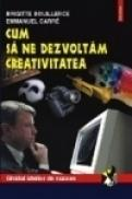 Cum sa ne dezvoltam creativitatea - Brigitte Bouillerce, Emmanuel Carre