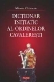 Dictionar initiatic al ordinelor cavaleresti - Mioara Cremene