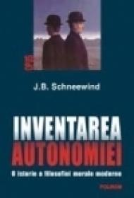 Inventarea autonomiei. O istorie a filosofiei morale moderne - J. B. Schneewind