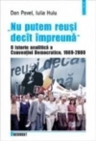 ?Nu putem reusi decit impreuna?. O istorie analitica a Conventiei Democratice, 1989 ? 2000 - Dan Pavel, Iulia Huiu