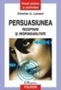 Persuasiunea. Receptare si responsabilitate - Charles U. Larson