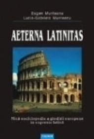 Aeterna latinitas. Mica enciclopedie a gindirii europene in expresie latina - Eugen Munteanu, Lucia-Gabriela Munteanu