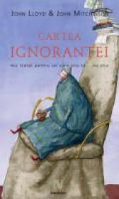Cartea Ignorantei. Mic Tratat Pentru Cei Care Stiu Ca... Nu Stiu - John Lloyd, John Mitchinson