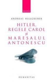 Hitler, Regele Carol si maresalul Antonescu. Relatiile germano-romane (1938-1944) - Hillgruber Andreas