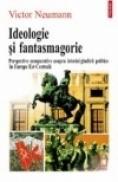Ideologie si fantasmagorie. Perspective comparative asupra istoriei gindirii politice in Europa Est-Centrala - Victor Neumann