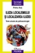 Iluzia localismului si localizarea iluziei. Teme actuale de psihosociologie - Petru Ilut