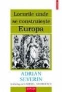 Locurile unde se construieste Europa. Adrian Severin in dialog cu Gabriel Andreescu - Gabriel Andreescu, Adrian Severin