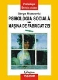 Psihologia sociala sau Masina de fabricat zei - Serge Moscovici